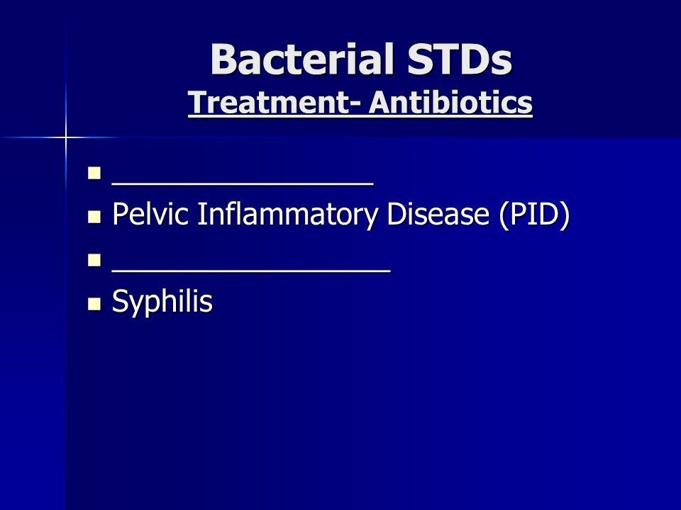 Bacterial STDs Treatment- Antibiotics ________________ ________________ Pelvic Inflammatory Disease (PID) Pelvic Inflammatory Disease (PID) __________