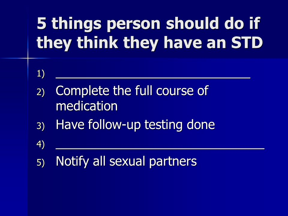 5 things person should do if they think they have an STD 1) ____________________________ 2) Complete the full course of medication 3) Have follow-up t