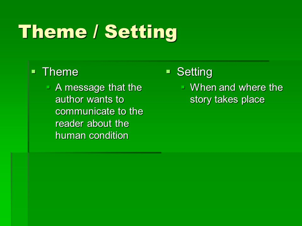 Theme / Setting  Theme  A message that the author wants to communicate to the reader about the human condition  Setting  When and where the story takes place