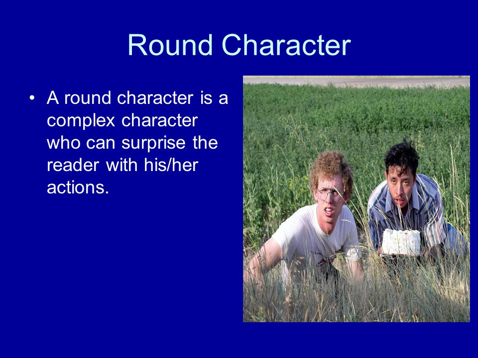 Round Character A round character is a complex character who can surprise the reader with his/her actions.