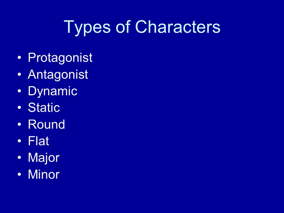 Types of Characters Protagonist Antagonist Dynamic Static Round Flat Major Minor