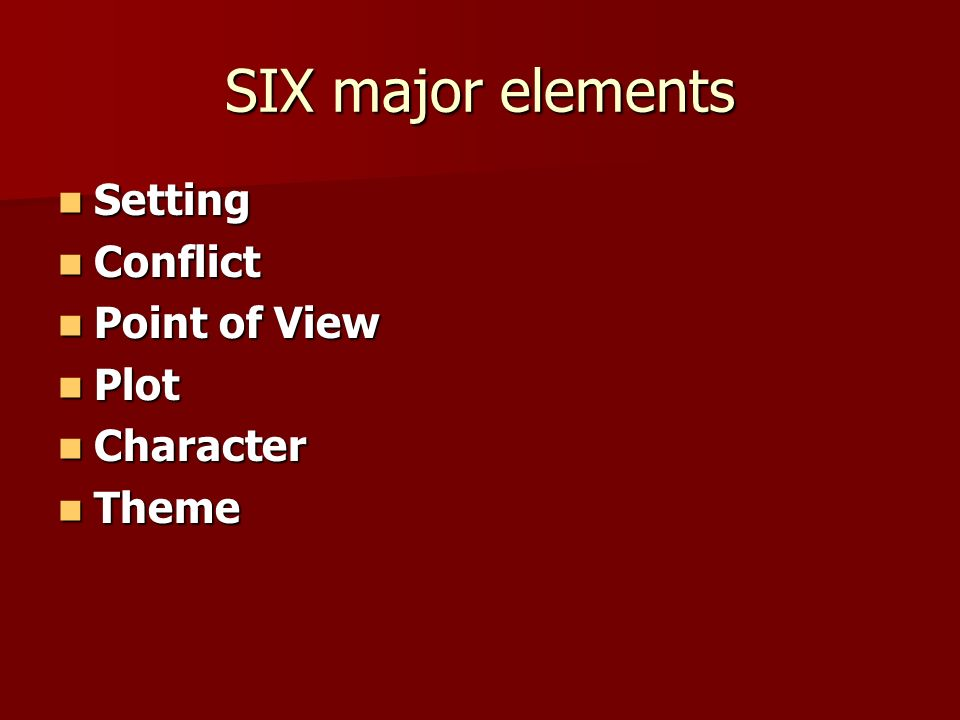 SIX major elements Setting Setting Conflict Conflict Point of View Point of View Plot Plot Character Character Theme Theme