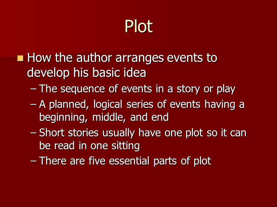 Plot How How the author arranges events to develop his basic idea –The –The sequence of events in a story or play –A –A planned, logical series of events having a beginning, middle, and end –Short –Short stories usually have one plot so it can be read in one sitting –There –There are five essential parts of plot