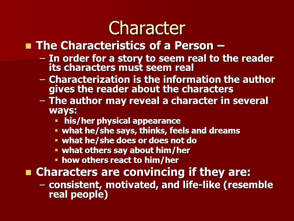 Character The Characteristics of a Person – The Characteristics of a Person – –In order for a story to seem real to the reader its characters must seem real –Characterization is the information the author gives the reader about the characters –The author may reveal a character in several ways:  his/her physical appearance  what he/she says, thinks, feels and dreams  what he/she does or does not do  what others say about him/her  how others react to him/her Characters are convincing if they are: Characters are convincing if they are: –consistent, motivated, and life-like (resemble real people)