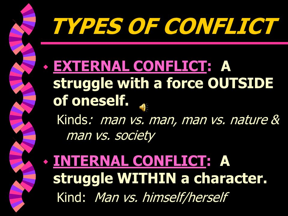 CONFLICT w CONFLICT: a problem or struggle between opposing forces, ideas, or significant characters that forms the basis of the plot of a story or play.