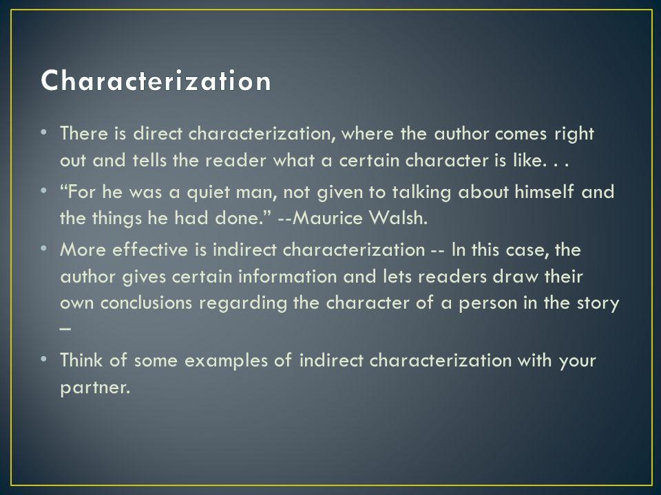 There is direct characterization, where the author comes right out and tells the reader what a certain character is like...