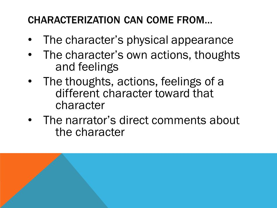 CHARACTERIZATION CAN COME FROM… The character's physical appearance The character's own actions, thoughts and feelings The thoughts, actions, feelings of a different character toward that character The narrator's direct comments about the character