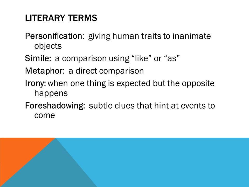 LITERARY TERMS Personification: giving human traits to inanimate objects Simile: a comparison using like or as Metaphor: a direct comparison Irony: when one thing is expected but the opposite happens Foreshadowing: subtle clues that hint at events to come