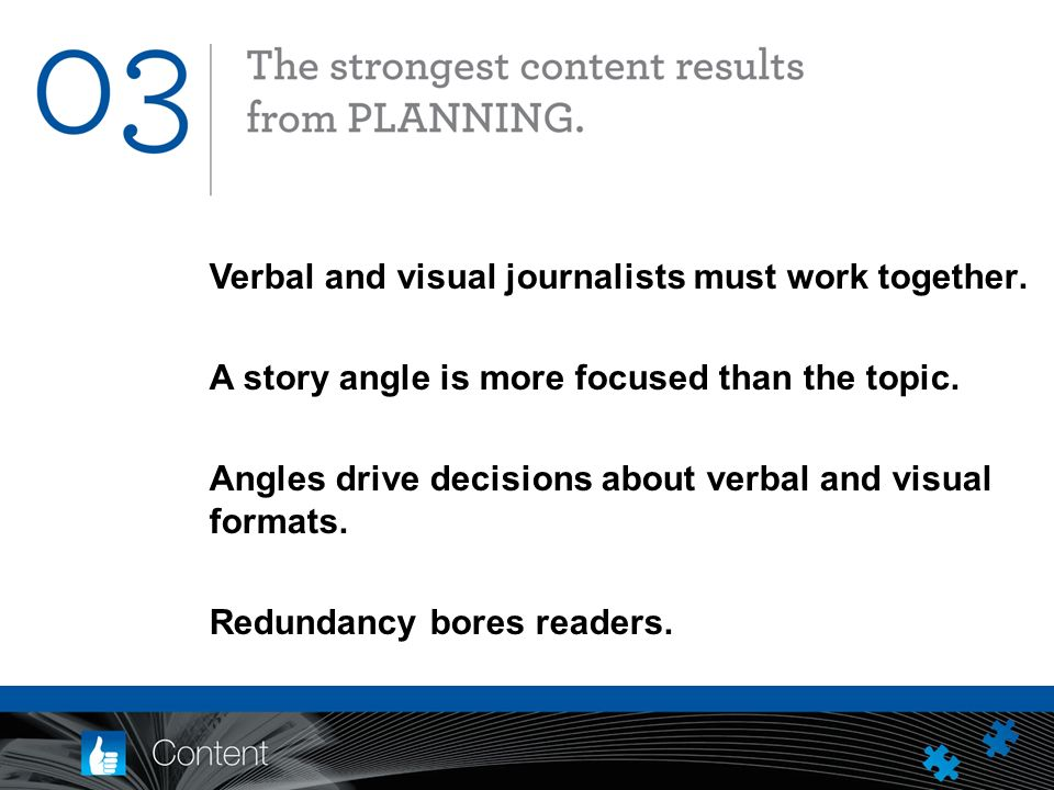 Verbal and visual journalists must work together. A story angle is more focused than the topic.