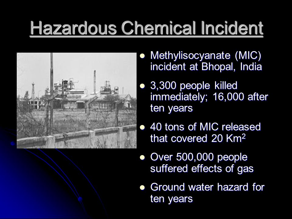 Hazardous Chemical Incident Methylisocyanate (MIC) incident at Bhopal, India Methylisocyanate (MIC) incident at Bhopal, India 3,300 people killed immediately; 16,000 after ten years 3,300 people killed immediately; 16,000 after ten years 40 tons of MIC released that covered 20 Km 2 40 tons of MIC released that covered 20 Km 2 Over 500,000 people suffered effects of gas Over 500,000 people suffered effects of gas Ground water hazard for ten years Ground water hazard for ten years