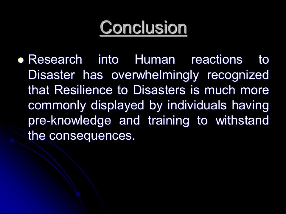 Conclusion Research into Human reactions to Disaster has overwhelmingly recognized that Resilience to Disasters is much more commonly displayed by individuals having pre-knowledge and training to withstand the consequences.