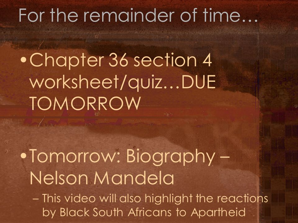 For the remainder of time… Chapter 36 section 4 worksheet/quiz…DUE TOMORROW Tomorrow: Biography – Nelson Mandela –This video will also highlight the reactions by Black South Africans to Apartheid