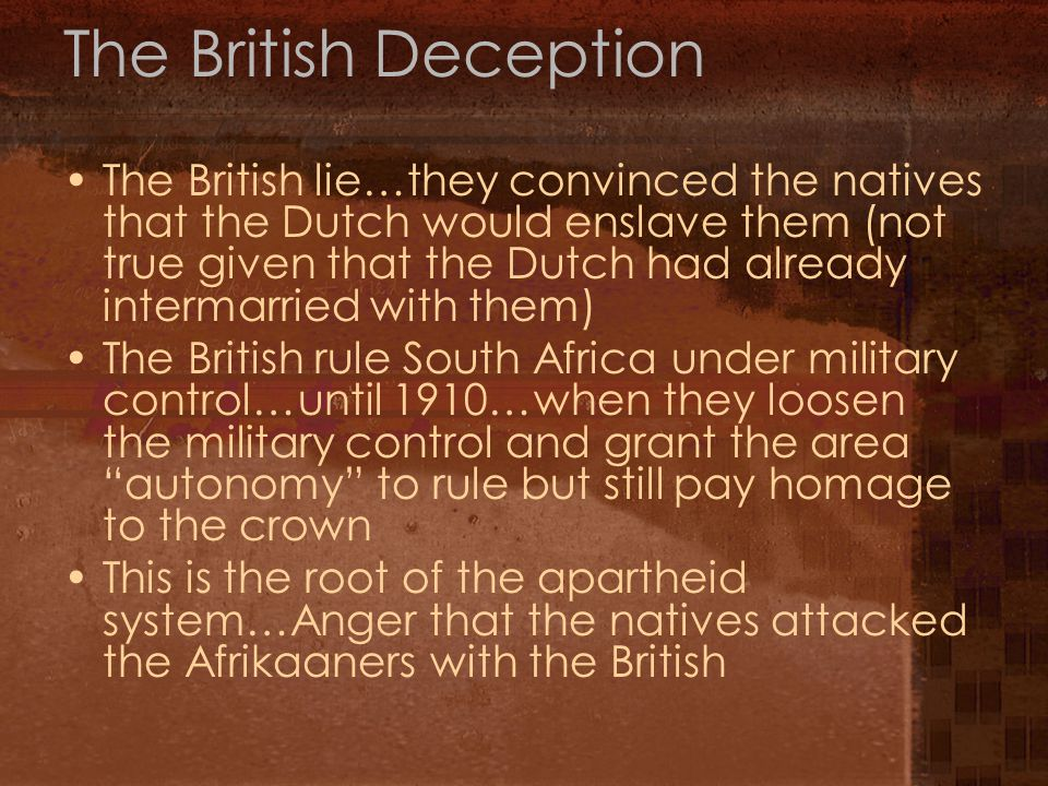 The British Deception The British lie…they convinced the natives that the Dutch would enslave them (not true given that the Dutch had already intermarried with them) The British rule South Africa under military control…until 1910…when they loosen the military control and grant the area autonomy to rule but still pay homage to the crown This is the root of the apartheid system…Anger that the natives attacked the Afrikaaners with the British