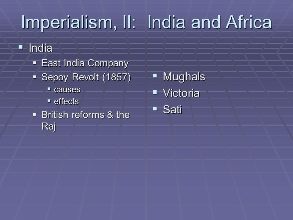 Imperialism, II: India and Africa  India  East India Company  Sepoy Revolt (1857)  causes  effects  British reforms & the Raj  Mughals  Victoria  Sati