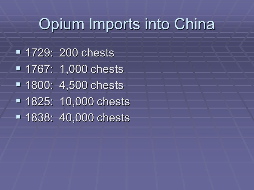 Opium Imports into China  1729: 200 chests  1767: 1,000 chests  1800: 4,500 chests  1825: 10,000 chests  1838: 40,000 chests