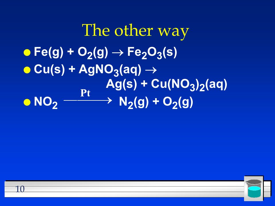 10 The other way Fe(g) + O 2 (g)  Fe 2 O 3 (s) Cu(s) + AgNO 3 (aq)  Ag(s) + Cu(NO 3 ) 2 (aq) l NO 2 N 2 (g) + O 2 (g)