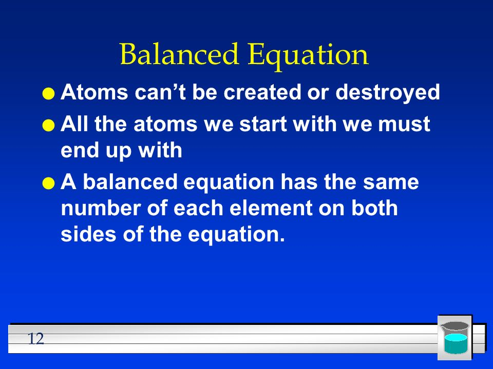 12 Balanced Equation l Atoms can't be created or destroyed l All the atoms we start with we must end up with l A balanced equation has the same number of each element on both sides of the equation.