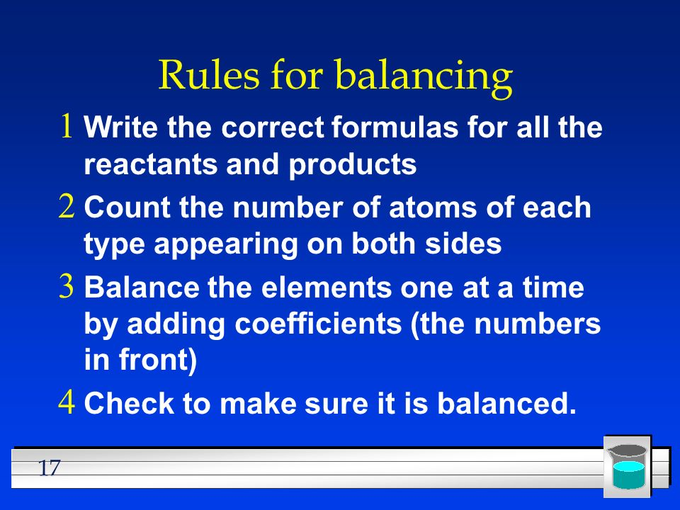 17 Rules for balancing  Write the correct formulas for all the reactants and products  Count the number of atoms of each type appearing on both sides  Balance the elements one at a time by adding coefficients (the numbers in front)  Check to make sure it is balanced.