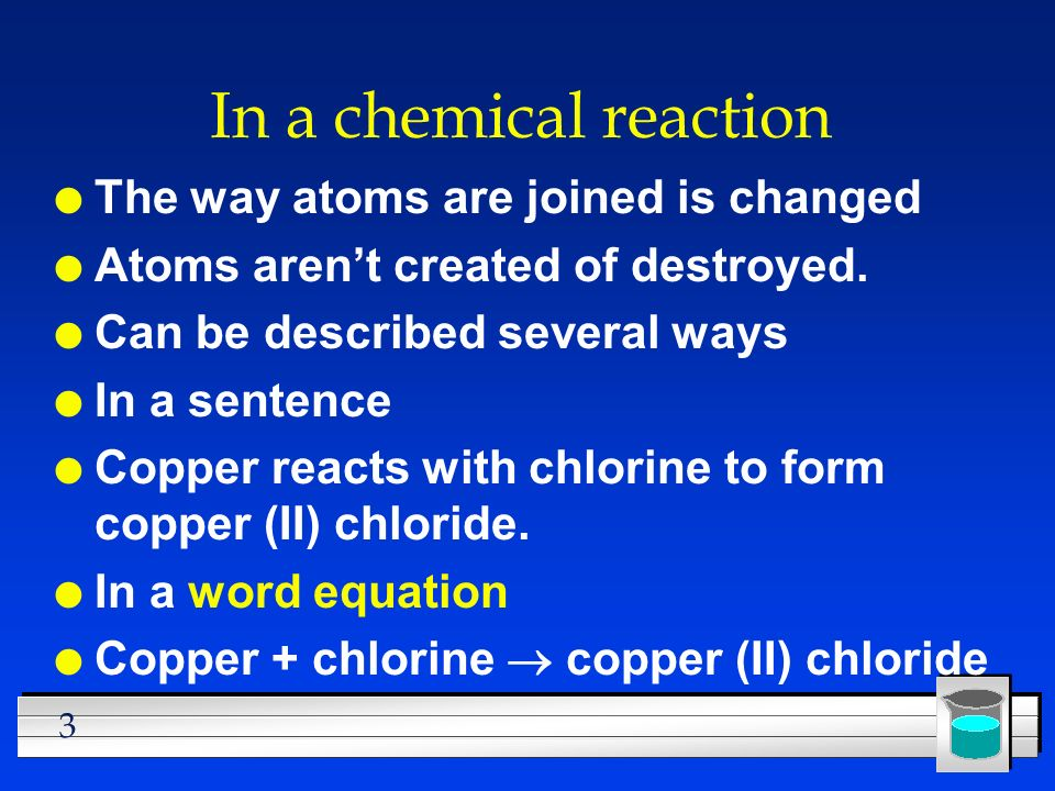 3 In a chemical reaction l The way atoms are joined is changed l Atoms aren't created of destroyed.