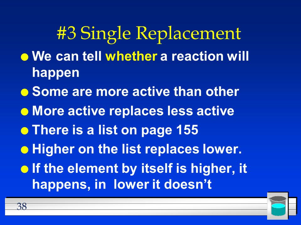 38 #3 Single Replacement l We can tell whether a reaction will happen l Some are more active than other l More active replaces less active l There is a list on page 155 l Higher on the list replaces lower.