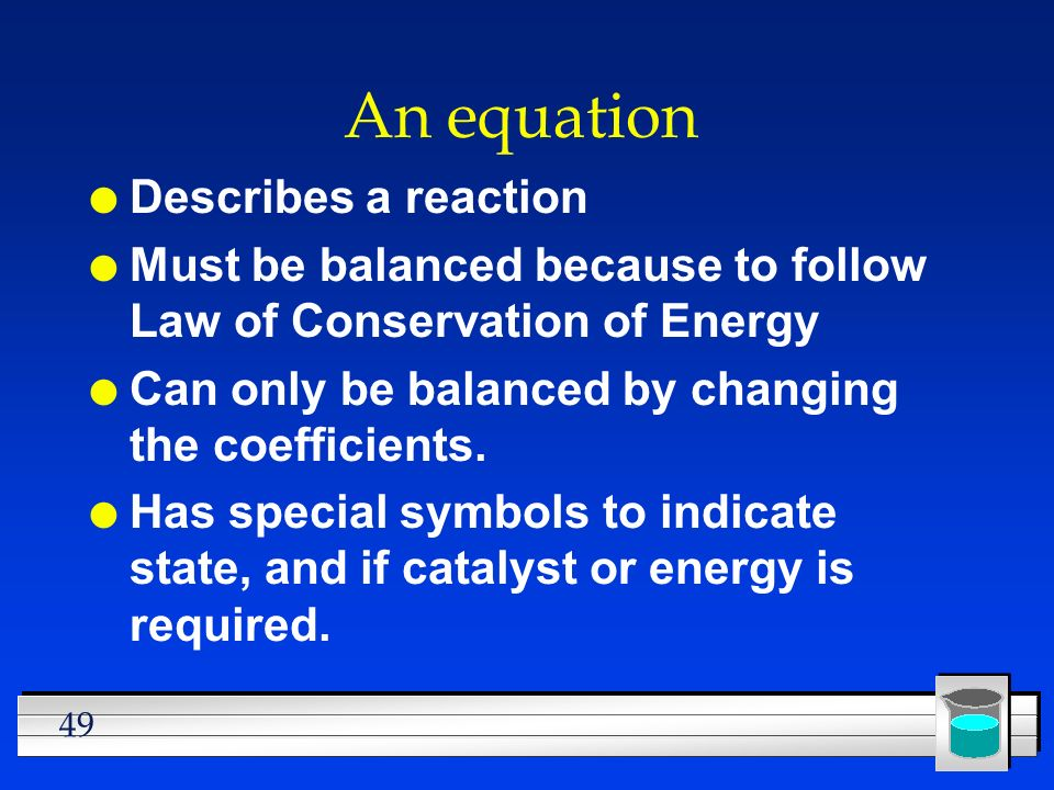 49 An equation l Describes a reaction l Must be balanced because to follow Law of Conservation of Energy l Can only be balanced by changing the coefficients.