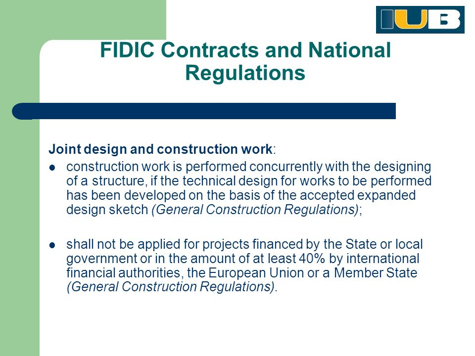 FIDIC Contracts and National Regulations Joint design and construction work: construction work is performed concurrently with the designing of a structure, if the technical design for works to be performed has been developed on the basis of the accepted expanded design sketch (General Construction Regulations); shall not be applied for projects financed by the State or local government or in the amount of at least 40% by international financial authorities, the European Union or a Member State (General Construction Regulations).