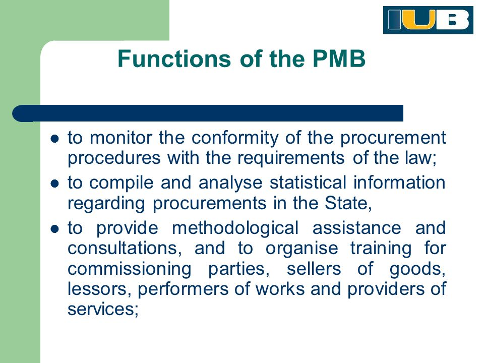 Functions of the PMB to monitor the conformity of the procurement procedures with the requirements of the law; to compile and analyse statistical information regarding procurements in the State, to provide methodological assistance and consultations, and to organise training for commissioning parties, sellers of goods, lessors, performers of works and providers of services;