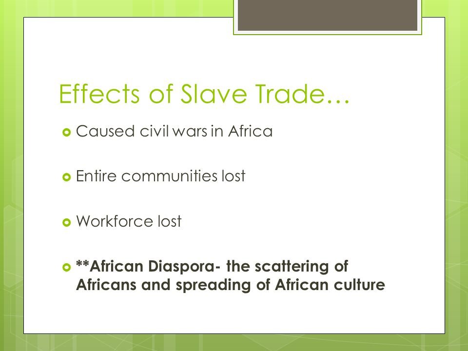 Effects of Slave Trade…  Caused civil wars in Africa  Entire communities lost  Workforce lost  **African Diaspora- the scattering of Africans and spreading of African culture