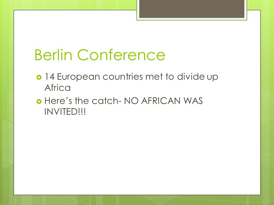 Berlin Conference  14 European countries met to divide up Africa  Here's the catch- NO AFRICAN WAS INVITED!!!