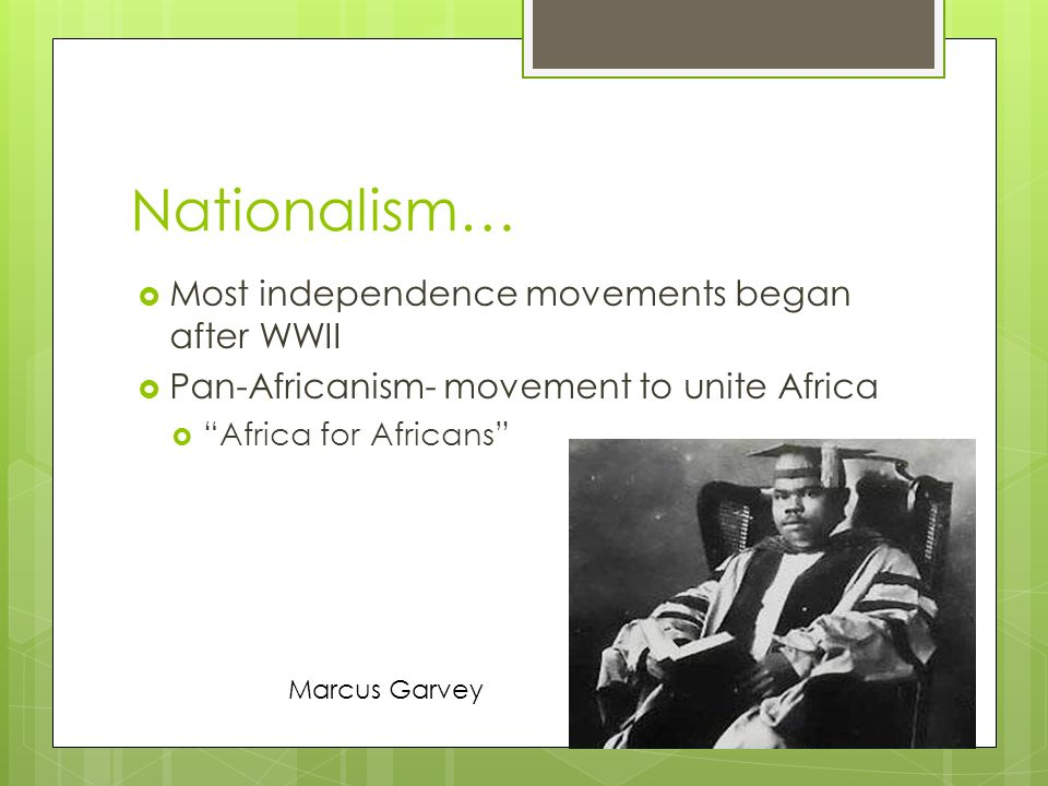 Nationalism…  Most independence movements began after WWII  Pan-Africanism- movement to unite Africa  Africa for Africans Marcus Garvey