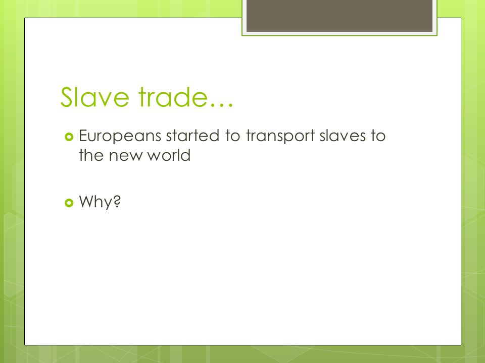 Slave trade…  Europeans started to transport slaves to the new world  Why