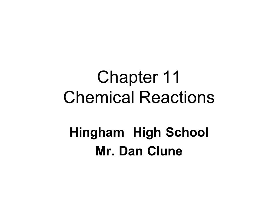 Chapter 11 Chemical Reactions Hingham High School Mr. Dan Clune