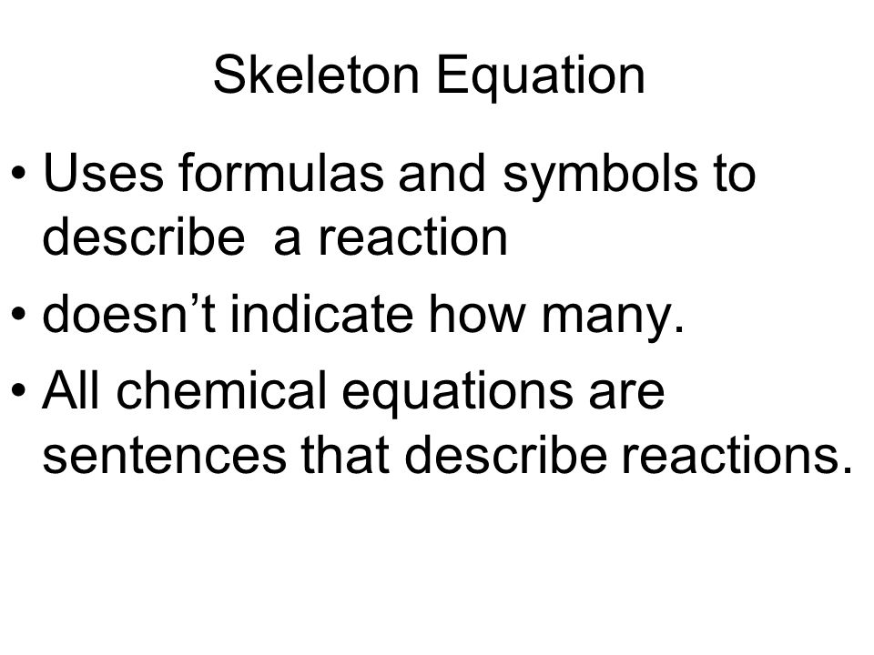 Skeleton Equation Uses formulas and symbols to describe a reaction doesn't indicate how many.