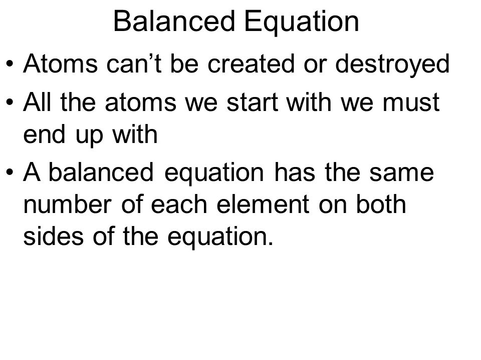 Balanced Equation Atoms can't be created or destroyed All the atoms we start with we must end up with A balanced equation has the same number of each element on both sides of the equation.