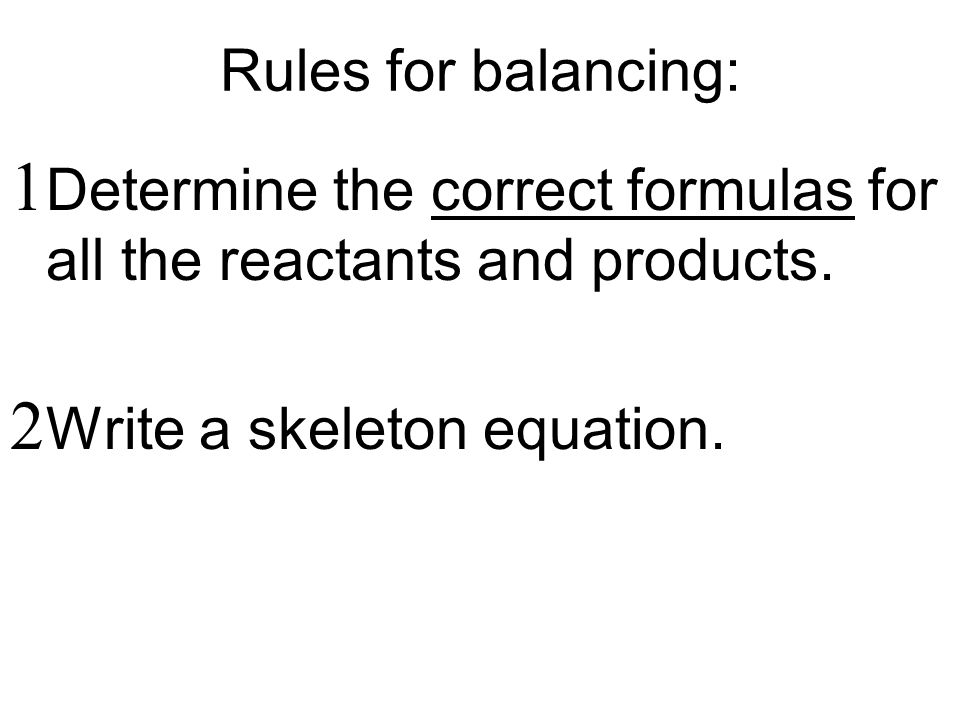 Rules for balancing:  Determine the correct formulas for all the reactants and products.