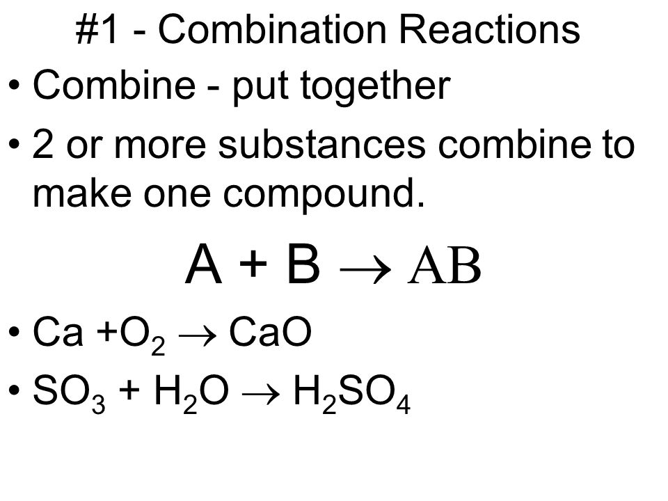 #1 - Combination Reactions Combine - put together 2 or more substances combine to make one compound.