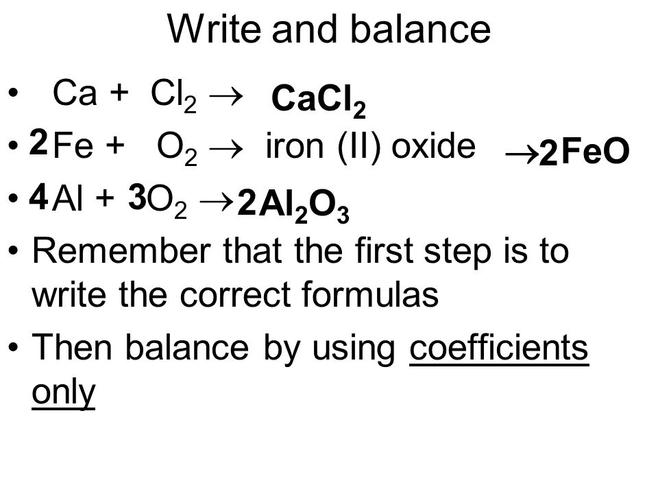Write and balance Ca + Cl 2  Fe + O 2  iron (II) oxide Al + O 2  Remember that the first step is to write the correct formulas Then balance by using coefficients only CaCl 2  FeO Al 2 O