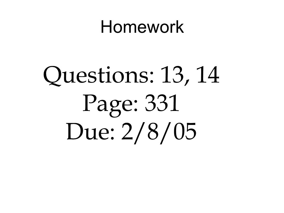 Homework Questions: 13, 14 Page: 331 Due: 2/8/05