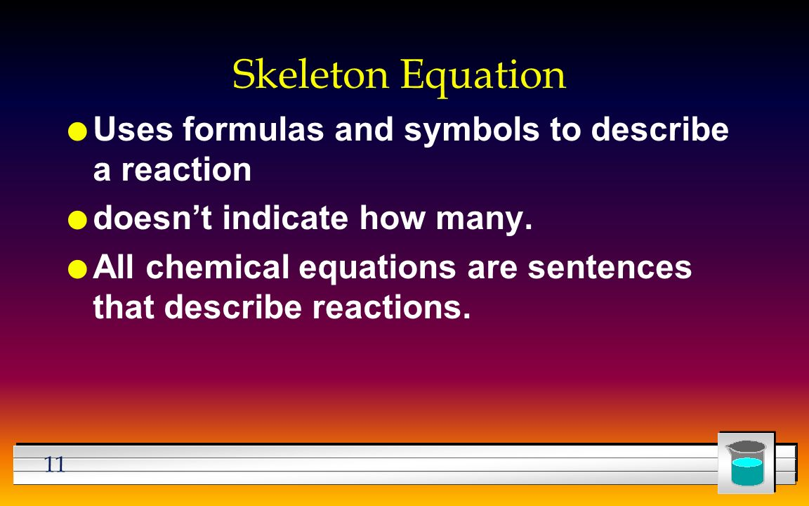 11 Skeleton Equation l Uses formulas and symbols to describe a reaction l doesn't indicate how many.