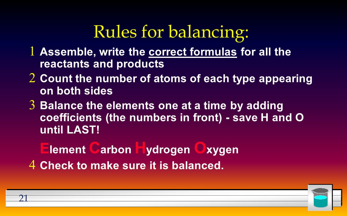 21 Rules for balancing:  Assemble, write the correct formulas for all the reactants and products  Count the number of atoms of each type appearing on both sides  Balance the elements one at a time by adding coefficients (the numbers in front) - save H and O until LAST.
