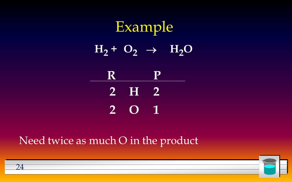 24 Example H 2 +H2OH2OO2O2  Need twice as much O in the product RP H O
