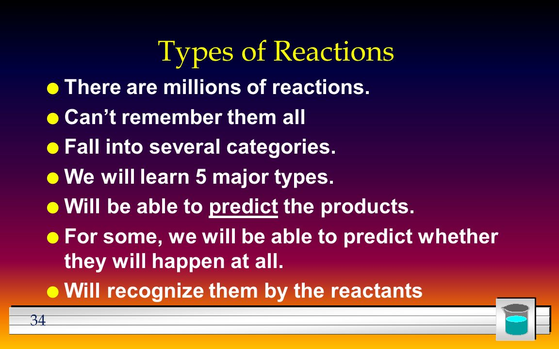 34 Types of Reactions l There are millions of reactions.
