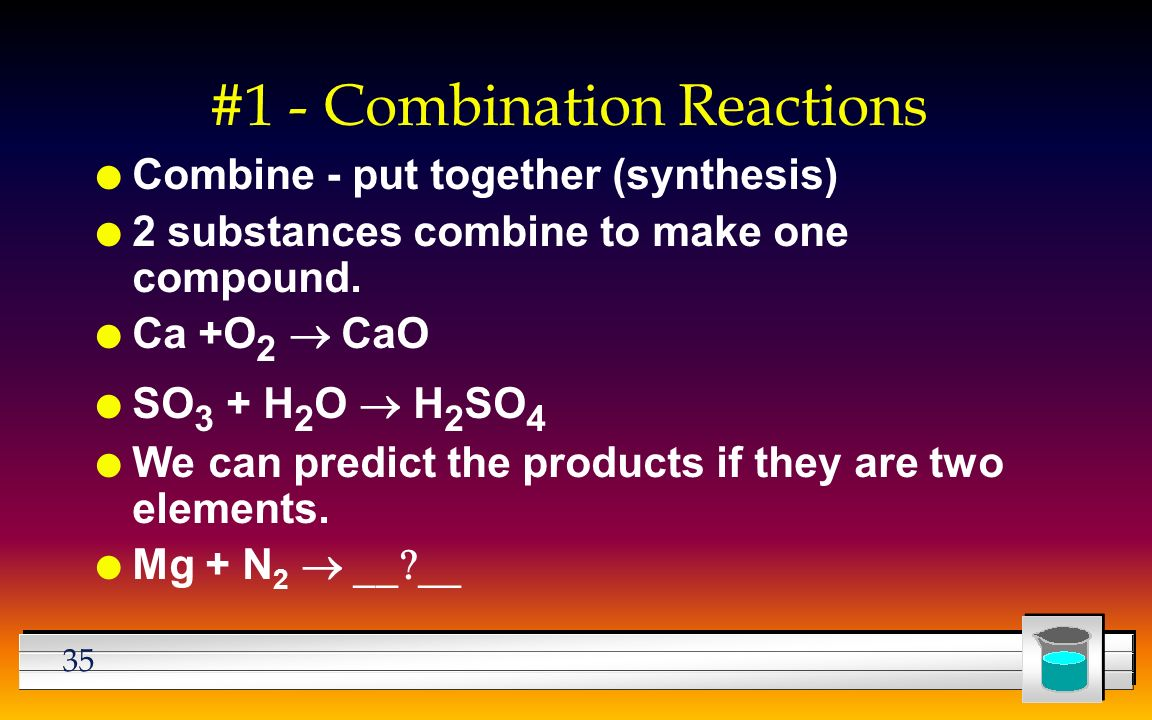 35 #1 - Combination Reactions l Combine - put together (synthesis) l 2 substances combine to make one compound.