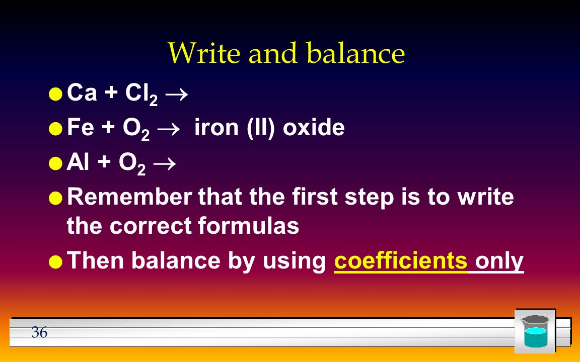 36 Write and balance Ca + Cl 2  Fe + O 2  iron (II) oxide Al + O 2  l Remember that the first step is to write the correct formulas l Then balance by using coefficients only