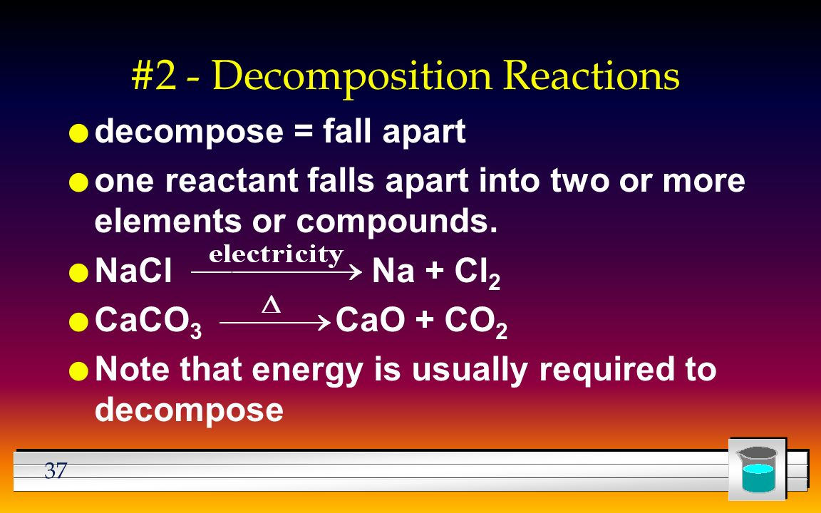 37 #2 - Decomposition Reactions l decompose = fall apart l one reactant falls apart into two or more elements or compounds.
