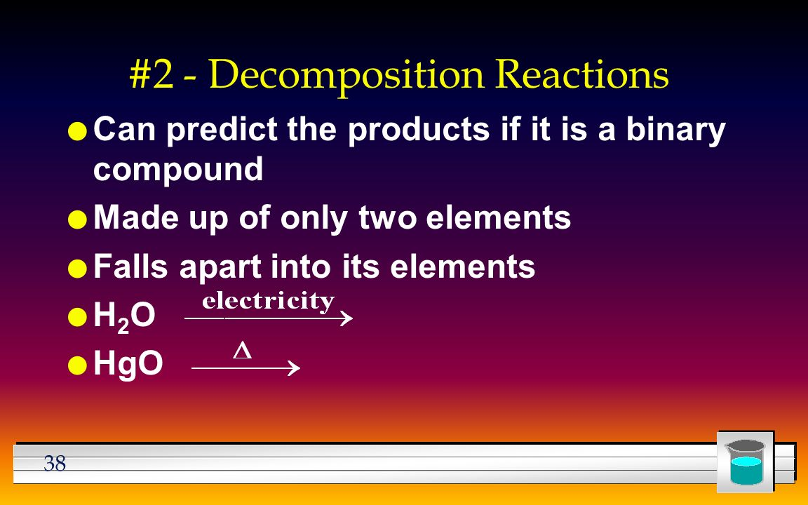 38 #2 - Decomposition Reactions l Can predict the products if it is a binary compound l Made up of only two elements l Falls apart into its elements lH2OlH2O l HgO