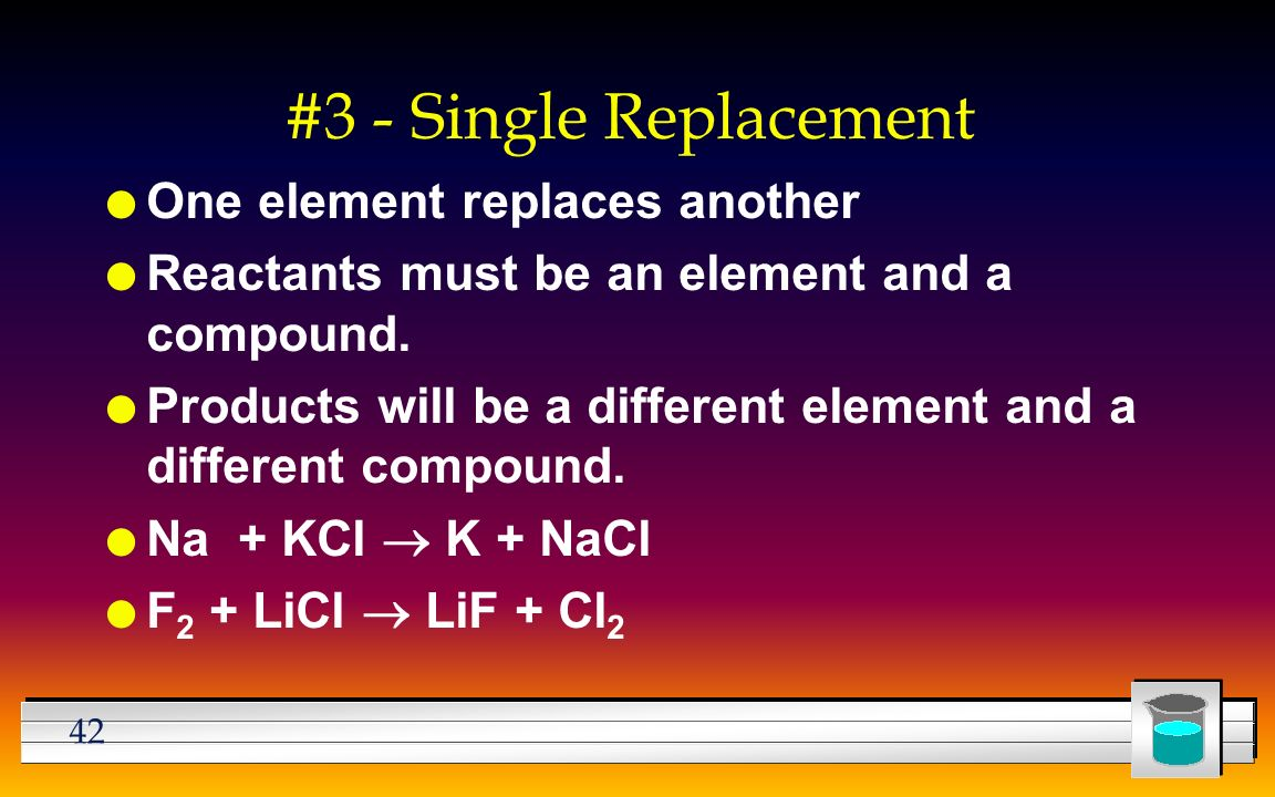 42 #3 - Single Replacement l One element replaces another l Reactants must be an element and a compound.