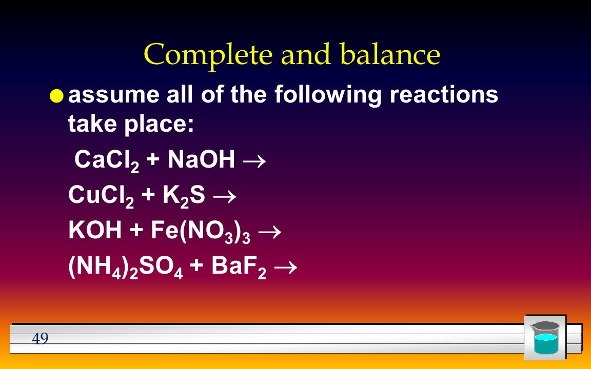 49 Complete and balance l assume all of the following reactions take place: CaCl 2 + NaOH  CuCl 2 + K 2 S  KOH + Fe(NO 3 ) 3  (NH 4 ) 2 SO 4 + BaF 2 