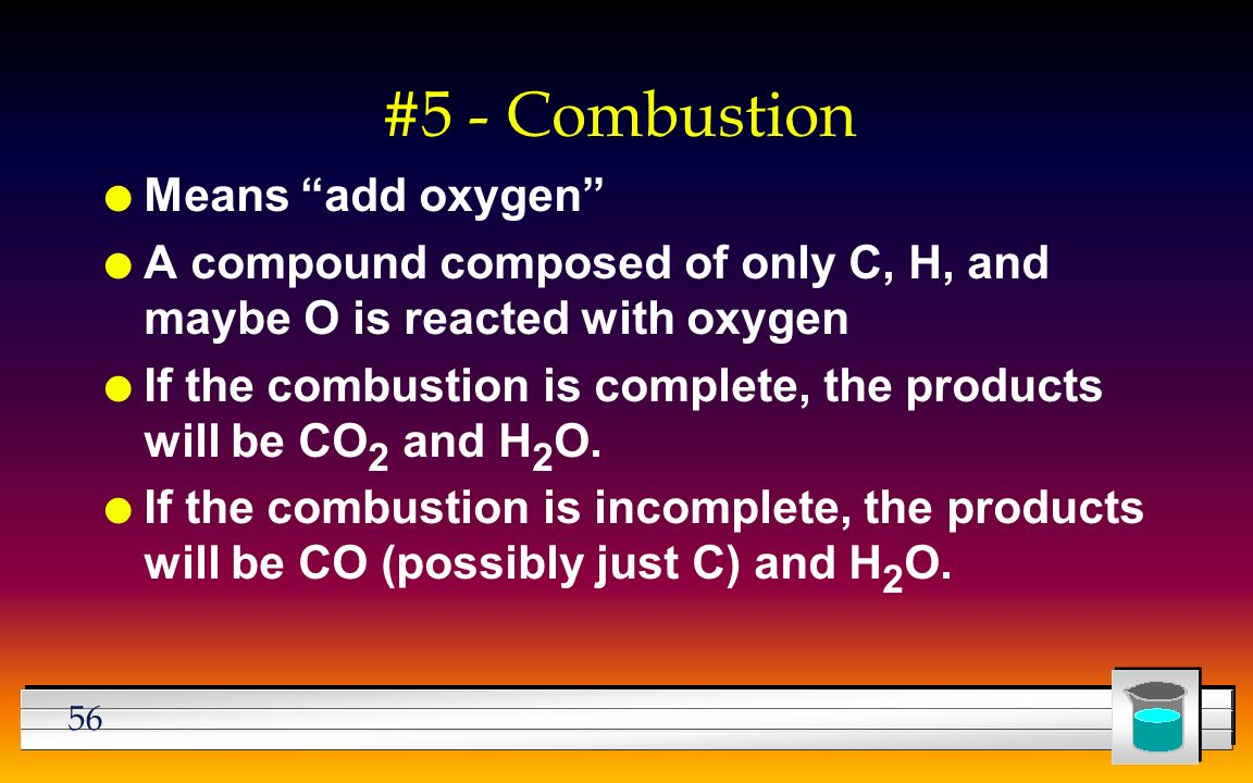 56 #5 - Combustion l Means add oxygen l A compound composed of only C, H, and maybe O is reacted with oxygen l If the combustion is complete, the products will be CO 2 and H 2 O.