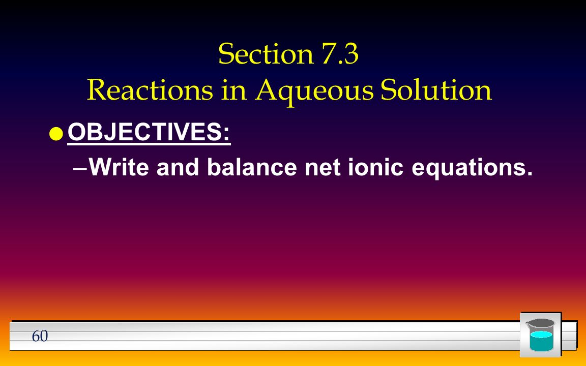 60 Section 7.3 Reactions in Aqueous Solution l OBJECTIVES: –Write and balance net ionic equations.